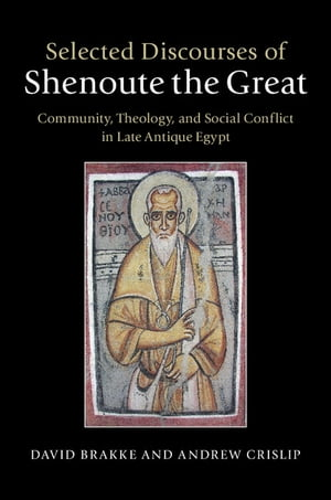 Selected Discourses of Shenoute the Great Community,  Theology,  and Social Conflict in Late Antique Egypt