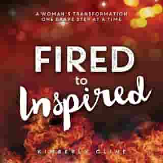 Fired to Inspired: A Woman's Transformation One Brave Step at a Time by Kimberly Cline