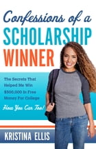 Confessions of a Scholarship Winner: The Secrets That Helped Me Win $500,000 in Free Money for College. How You Can Too. by Kristina Ellis