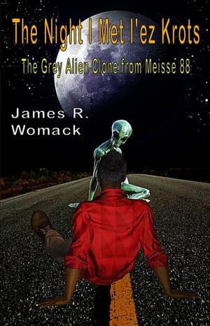 The Night I Met I'ez Krots: The Grey Alien Clone From Meisse 88 by James R. Womack