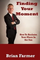 Finding Your Moment by Brian Farmer