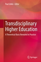 Transdisciplinary Higher Education: A Theoretical Basis Revealed in Practice by Paul Gibbs