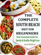 The Complete South Beach Diet for Beginners: Your Essential Guide for Speedy & Healthy Weight Loss by Joan Wallace