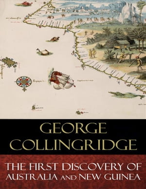 The First Discovery of Australia And New Guinea: Illustrated by George Collingridge