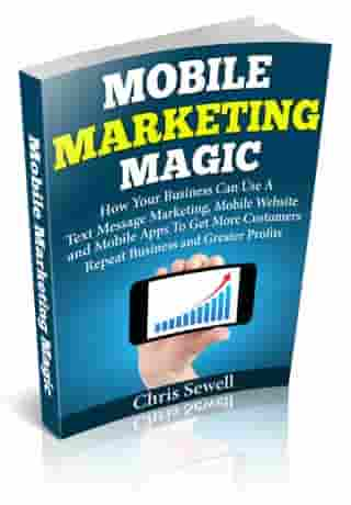 Mobile Marketing Magic: How Your Business Can Use A Mobile Website, Text Message Marketing, and Mobile Apps To Get More Customers, Repeat Business and Greater Profits! by Christopher Sewell