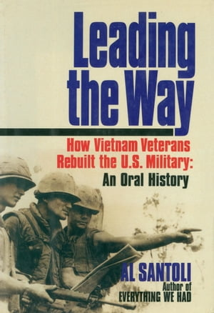 Leading the Way How Vietnam Veterans Rebuilt the U.S. Military: An Oral History