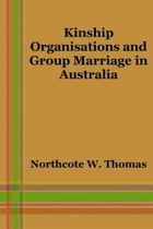 Kinship Organisations And Group Marriage In Australia by Northcote W. Thomas