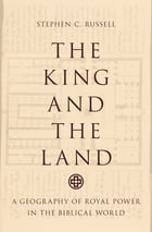 The King and the Land: A Geography of Royal Power in the Biblical World by Stephen C. Russell
