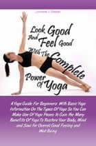 Look Good and Feel Good… with the Complete Power of Yoga!: A Yoga Guide For Beginners With Basic Yoga Information On The Types Of Yoga So You Can Make by Lorraine J. Weber