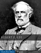 The Worlds Greatest Generals: The Life and Career of Robert E. Lee by Charles River Editors