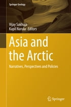 Asia and the Arctic: Narratives, Perspectives and Policies by Vijay Sakhuja