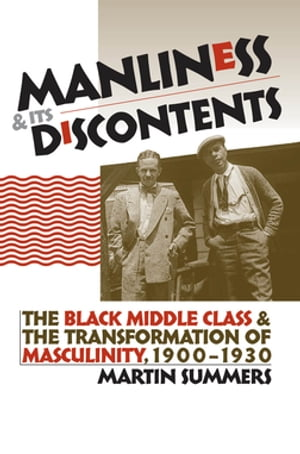 Manliness and Its Discontents The Black Middle Class and the Transformation of Masculinity,  1900-1930