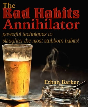 The Bad Habits Annihilator: Powerful Techniques To Slaughter The Most Stubborn Habits!