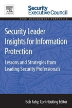 Security Leader Insights for Information Protection: Lessons and Strategies from Leading Security Professionals by Bob Fahy