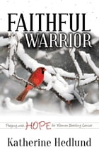Faithful Warrior: Praying With Hope For Women Battling Cancer by Katherine Hedlund