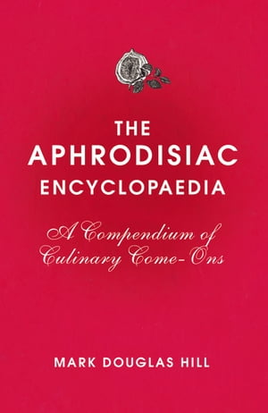 The Aphrodisiac Encyclopaedia A Compendium of Culinary Come-ons