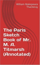 The Paris Sketch Book of Mr. M. A. Titmarsh (Annotated) by William Makepeace Thackeray
