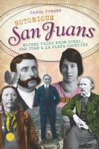 Notorious San Juans: Wicked Tales from Ouray, San Juan and La Plata Counties by Carol Turner