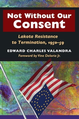 Book Not without Our Consent: Lakota Resistance to Termination, 1950-59 by Edward Charles Valandra