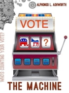 The Machine: Who's Counting Your Vote? by Alphonso Ashworth