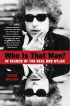 Who Is That Man?: In Search of the Real Bob Dylan by David Dalton