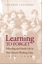 Learning to Forget: Schooling and Family Life in New Haven?s Working Class, 1870-1940