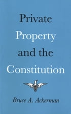 Private Property and the Constitution by Bruce Ackerman