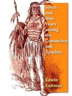 Seven and Nine Years among the Camanches and Apaches, An Autobiography by Edwin Eastman