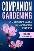 Companion Gardening: A Beginner's Guide To Companion Planting by Dean Simpson