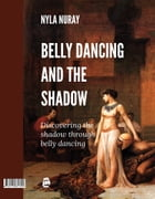 Belly Dancing and the Shadow: Discovering the shadow through belly dancing by Nyla Nuray
