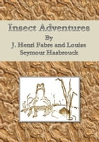 Insect Adventures by J. Henri Fabre and Louise Seymour Hasbrouck
