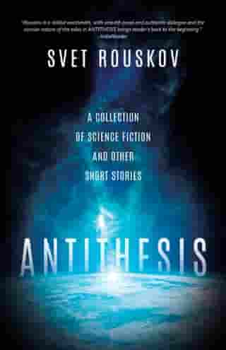 Antithesis: A Collection of Science Fiction and Other Short Stories by Svet Rouskov
