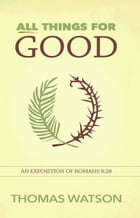 All Things for Good: An Exposition of Romans 8:28 by Thomas Watson