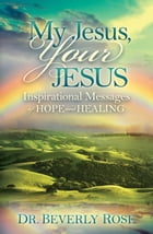 My Jesus, Your Jesus: Inspirational Messages of Hope and Healing by Dr. Beverly Rose