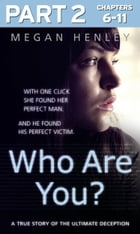Who Are You?: Part 2 of 3: With one click she found her perfect man. And he found his perfect victim. A true story of the ultimate deception. by Megan Henley
