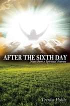 After the Sixth Day: Notes from a Spiritual Journey by Trinka Polite