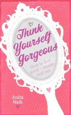 Think Yourself Gorgeous: How to feel good - inside and out by Anita Naik