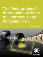 The Photographer's Introduction to Video in Lightroom 4 and Photoshop CS6 by Conrad Chavez