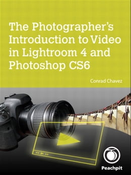 Book The Photographer's Introduction to Video in Lightroom 4 and Photoshop CS6 by Conrad Chavez