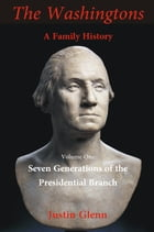 The Washingtons: A Family History: Volume 1: Seven Generations of the Presidential Branch by Justin Glenn
