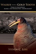 Walrus With A Gold Tooth: Crime in Anchorage, Alaska—the Pioneer Way—Unorganized! by Steven Levi