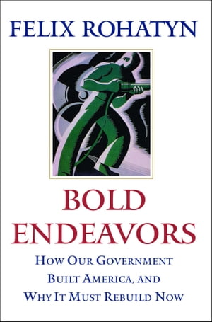 Bold Endeavors: How Our Government Built America, and Why It Must Rebuild Now de Felix G. Rohatyn
