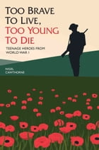 Too Brave to Live, Too Young to Die: Teenage Heroes from World War I by Nigel Cawthorne
