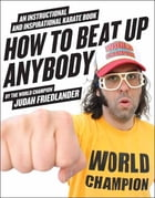How to Beat Up Anybody: An Instructional and Inspirational Karate Book by the World Champion by Judah Friedlander