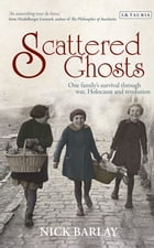 Scattered Ghosts: One Family's Survival through War, Holocaust and Revolution by Nick Barlay