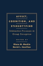 Affect, Cognition and Stereotyping: Interactive Processes in Group Perception by Diane M. Mackie