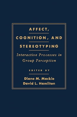 Book Affect, Cognition and Stereotyping: Interactive Processes in Group Perception by Diane M. Mackie