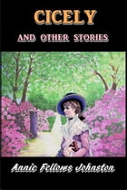 Cicely and Other Stories by Annie Fellows Johnston