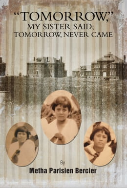 Book TOMMORROW MY SISTER SAID, TOMORROW NEVER CAME by Metha Parisien Bercier
