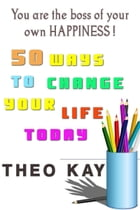 You Are The Boss of Your Own Happiness: 50 Ways to Change Your Life Today by Theo Kay